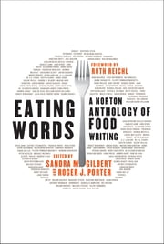 Eating Words: A Norton Anthology of Food Writing ebook by Sandra M. Gilbert,Roger J. Porter,Ruth Reichl