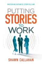 Putting Stories to Work - Mastering Business Storytelling ebook by Shawn Callahan