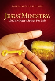 Jesus' Ministry: God's Mystery Secret For Life ebook by James Magee III, DDS
