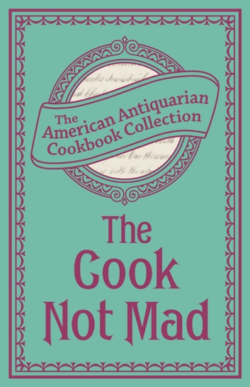 Cook Not Mad: Or, Rational Cookery - Or, Rational Cookery ebook by The American Antiquarian Cookbook Collection