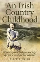 An Irish Country Childhood - We Were So Young Back Then and Every Day Was a New Adventure ebook by Marrie Walsh