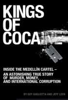 Kings of Cocaine: Inside the Medellín Cartel - An Astonishing True Story of Murder, Money and International Corruption ebook by Guy Gugliotta,Jeff Leen