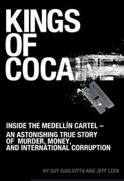 Kings of Cocaine: Inside the Medellín Cartel - An Astonishing True Story of Murder, Money and International Corruption - Inside the Medellín Cartel - An Astonishing True Story of Murder, Money and International Corruption ebook by Guy Gugliotta,Jeff Leen