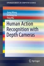 Human Action Recognition with Depth Cameras ebook by Jiang Wang, Zicheng Liu, Ying Wu