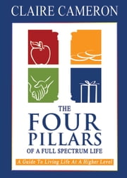 The Four Pillars of a Full Spectrum Life - A Guide to Living Life at a Higher Level ebook by Claire Cameron