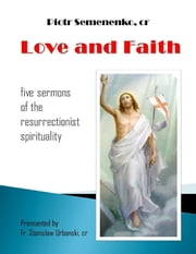 Love and Faith: Five Sermons of the Resurrectionist Spirituality ebook by Piotr Semenenko, cr,Fr. Stanislaw Urbanski, cr
