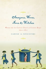 Amazons, Wives, Nuns, and Witches - Women and the Catholic Church in Colonial Brazil, 1500-1822 ebook by Carole A. Myscofski