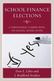 School Finance Elections - A Comprehensive Planning Model for Success ebook by Don E. Lifto,Bradford J. Senden,Daniel A. Domenech