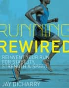 Running Rewired - Reinvent Your Run for Stability, Strength, and Speed ebook by Jay Dicharry