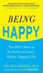 Being Happy: You Don't Have to Be Perfect to Lead a Richer, Happier Life : You Don't Have to Be Perfect to Lead a Richer, Happier Life: You Don't Have to Be Perfect to Lead a Richer, Happier Life - You Don't Have to Be Perfect to Lead a Richer, Happier Life ebook by Tal Ben-Shahar