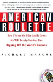 American Roulette - How I Turned the Odds Upside Down---My Wild Twenty-Five-Year Ride Ripping Off the World's Casinos ebook by Richard Marcus