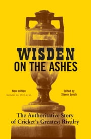 Wisden on the Ashes - The Authoritative Story of Cricket's Greatest Rivalry ebook by Steven Lynch