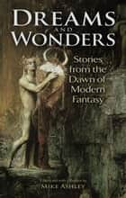 Dreams and Wonders - Stories from the Dawn of Modern Fantasy ebook by Mike Ashley