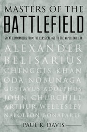 Masters of the Battlefield: Great Commanders From the Classical Age to the Napoleonic Era - Great Commanders From the Classical Age to the Napoleonic Era ebook by Paul K. Davis