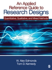 An Applied Reference Guide to Research Designs - Quantitative, Qualitative, and Mixed Methods ebook by W. (William) Alex Edmonds,Thomas (Tom) D. Kennedy