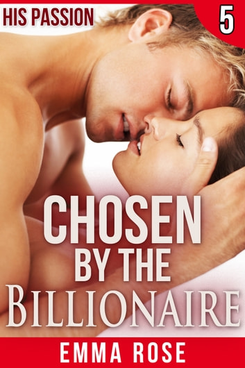 Chosen by the Billionaire 5: His Passion ebook by Emma Rose