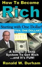 How To Become Rich Starting With $1 - A 3-Step System To Get Rich ebook by Ronald W. Durham