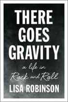 There Goes Gravity - A Life in Rock and Roll eBook par Lisa Robinson