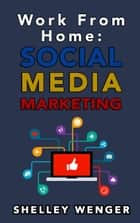 Work From Home: Social Media Marketing ebook by Shelley Wenger