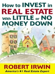 How to Invest in Real Estate With Little or No Money Down ebook by Irwin, Robert