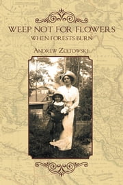 Weep Not for Flowers When Forests Burn ebook by Andrew Zoltowski