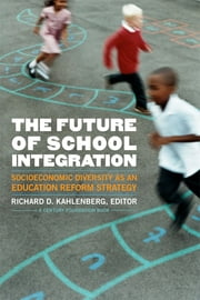 The Future of School Integration: Socioeconomic Diversity as an Education Reform Strategy ebook by Richard D. Kahlenberg