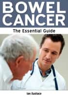 Bowel Cancer: The Essential Guide ebook by Ian Eustace