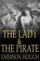 The Lady and the Pirate - Being the Plain Tale of a Diligent Pirate and a Fair Captive ebook by Emerson Hough