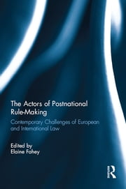The Actors of Postnational Rule-Making - Contemporary challenges of European and International Law ebook by Elaine Fahey