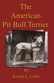 The American Pit Bull Terrier (History of Fighting Dogs Series) ebook by Joseph L. Colby