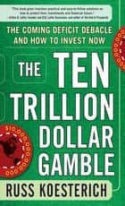 The Ten Trillion Dollar Gamble: The Coming Deficit Debacle and How to Invest Now ebook by Russ Koesterich