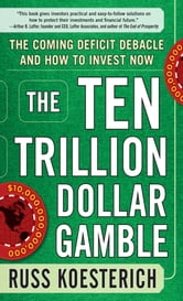 The Ten Trillion Dollar Gamble: The Coming Deficit Debacle and How to Invest Now - How Deficit Economics Will Change our Global Financial Climate ebook by Russ Koesterich