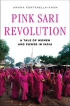 Pink Sari Revolution: A Tale of Women and Power in India ebook by Amana Fontanella-Khan