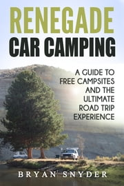 Renegade Car Camping: A Guide to Free Campsites and the Ultimate Road Trip Experience ebook by Bryan Snyder