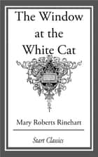 The Window at the White Cat ebook by Mary Roberts Rinehart