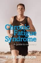 Chronic Fatigue Syndrome - A Guide to Recovery ebook by Toby Morrison