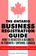 The Ontario Business Registration Guide: How to Register a Business in Toronto / Ontario, Canada ebook by Green Initiatives