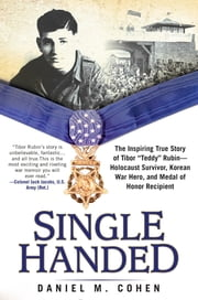 "Single Handed - The Inspiring True Story of Tibor ""Teddy"" Rubin--Holocaust Survivor, Korean War Hero, and Medal of Honor Recipient ebook by Daniel M. Cohen"