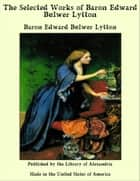The Selected Works of Baron Edward Bulwer Lytton ebook by Baron Edward Bulwer Lytton