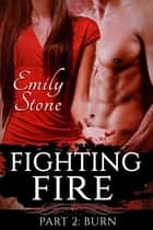 Fighting Fire #2: Burn (Steamy New Adult Romance) ebook by Emily Stone