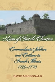 Lives of Fort de Chartres - Commandants, Soldiers, and Civilians in French Illinois, 1720–1770 ebook by David MacDonald