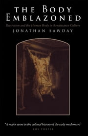 The Body Emblazoned - Dissection and the Human Body in Renaissance Culture ebook by Jonathan Sawday