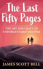 The Last Fifty Pages - The Art and Craft of Unforgettable Endings ebook by