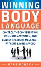 Winning Body Language : Control the Conversation, Command Attention, and Convey the Right Message without Saying a Word: Control the Conversation, Command Attention, and Convey the Right Message without Saying a Word ebook by mark bowden