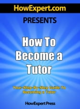 How To Become a Tutor: Your Step-By-Step Guide To Becoming a Tutor ebook by HowExpert Press