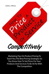 How To Price A Product Or Service Competitively - Marketing Tips On Product Pricing To Teach You The Best Pricing Strategies So You Know How To Set Prices For Your Products And Services To Be At Par With The Competition ebook by Carlos L. Menus