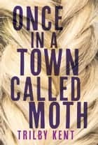 Once, in a Town Called Moth ebook by Trilby Kent