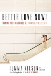 Better Love Now: Making Your Marriage a Lifelong Love Affair ebook by Tommy Nelson,David Delk