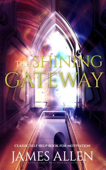 The Shining Gateway: Classic Self Help Book for Motivation ebook by James Allen