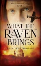 What the Raven Brings ebook by John Owen Theobald
